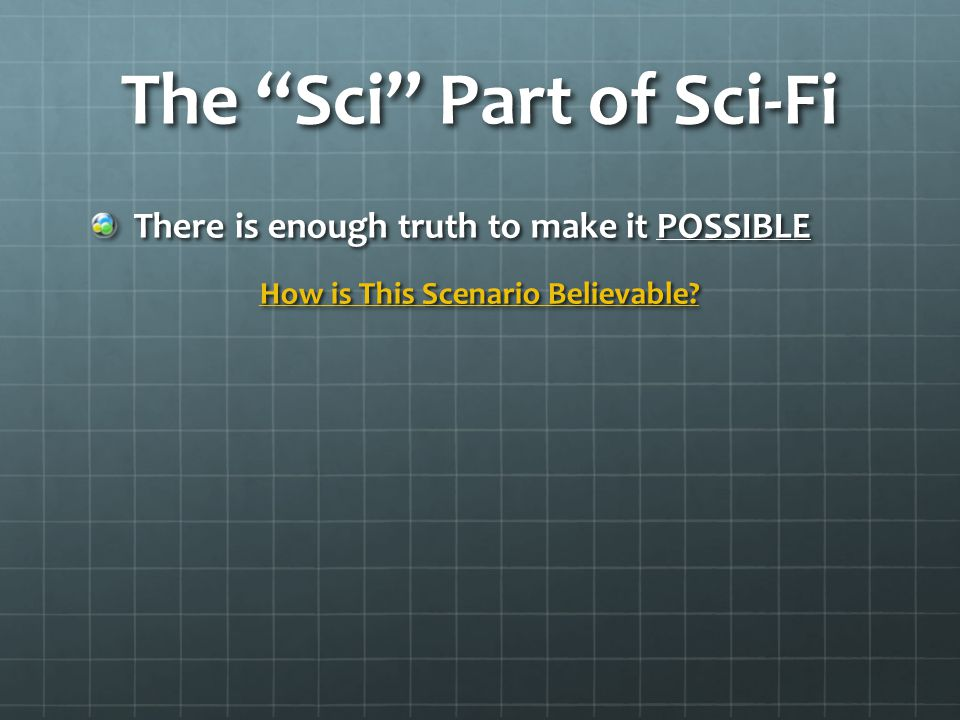 The Sci Part of Sci-Fi There is enough truth to make it POSSIBLE How is This Scenario Believable.