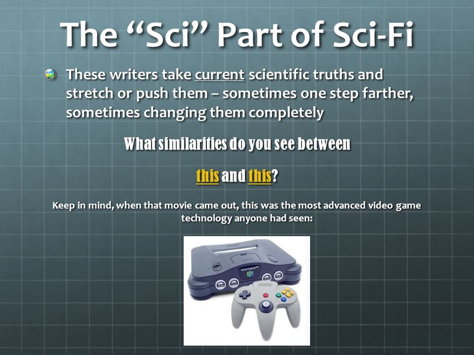 The Sci Part of Sci-Fi These writers take current scientific truths and stretch or push them – sometimes one step farther, sometimes changing them completely What similarities do you see between thisthis and this.