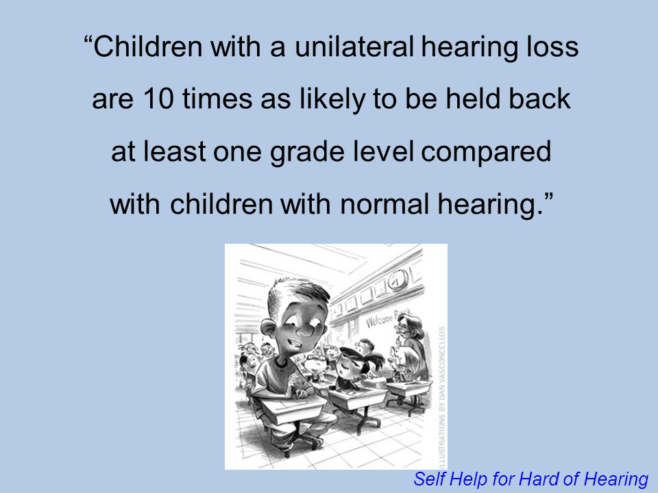 """Children with a unilateral hearing loss are 10 times as likely to be held back at least one grade level compared with children with normal hearing."""