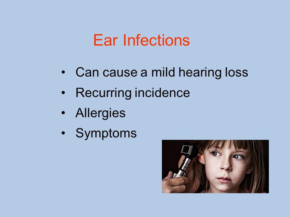 Ear Infections Can cause a mild hearing loss Recurring incidence Allergies Symptoms
