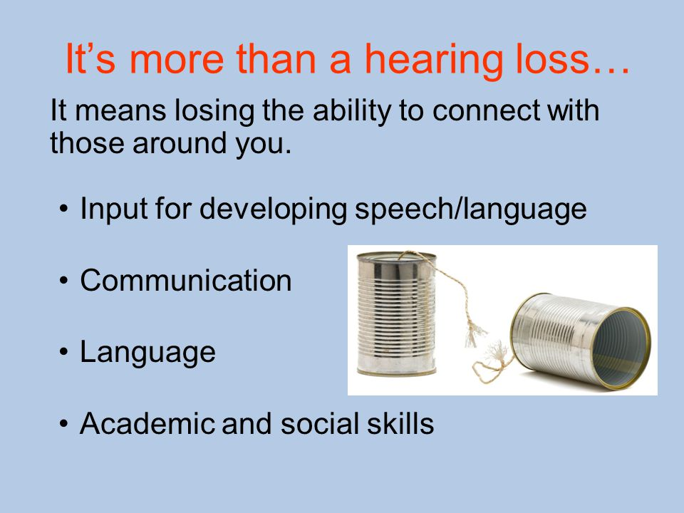 It's more than a hearing loss… It means losing the ability to connect with those around you. Input for developing speech/language Communication Langua