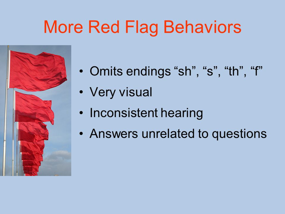 More Red Flag Behaviors Omits endings sh , s , th , f Very visual Inconsistent hearing Answers unrelated to questions