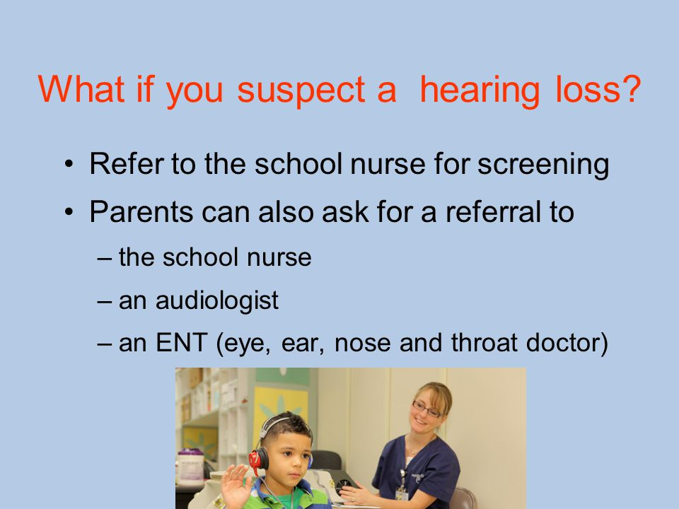 What if you suspect a hearing loss? Refer to the school nurse for screening Parents can also ask for a referral to –the school nurse –an audiologist –