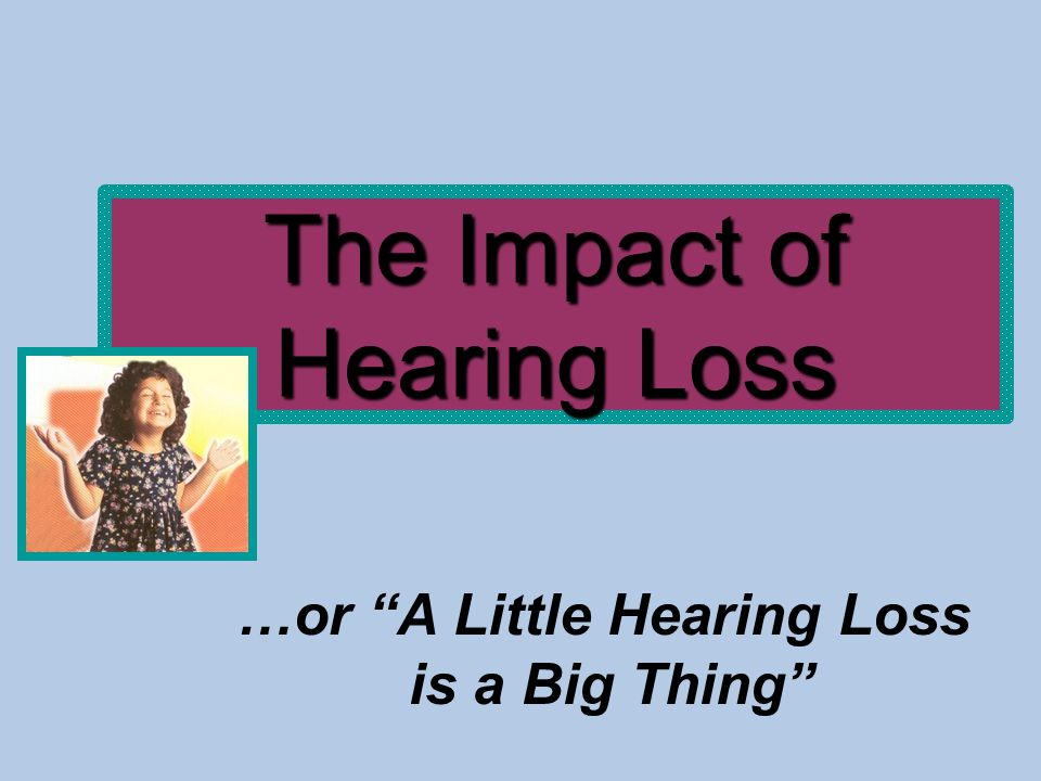 The Impact of Hearing Loss …or A Little Hearing Loss is a Big Thing