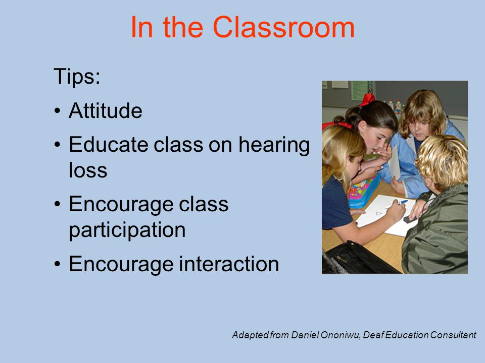 In the Classroom Tips: Attitude Educate class on hearing loss Encourage class participation Encourage interaction Adapted from Daniel Ononiwu, Deaf Education Consultant