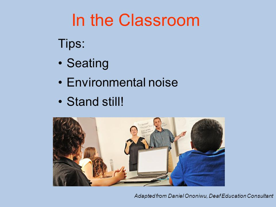 In the Classroom Tips: Seating Environmental noise Stand still! Adapted from Daniel Ononiwu, Deaf Education Consultant