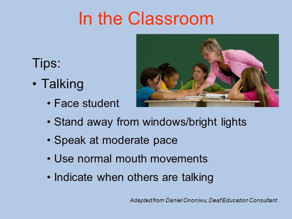 In the Classroom Tips: Talking Face student Stand away from windows/bright lights Speak at moderate pace Use normal mouth movements Indicate when othe