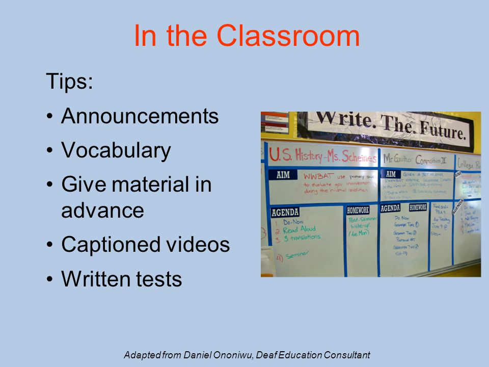 In the Classroom Tips: Announcements Vocabulary Give material in advance Captioned videos Written tests Adapted from Daniel Ononiwu, Deaf Education Consultant