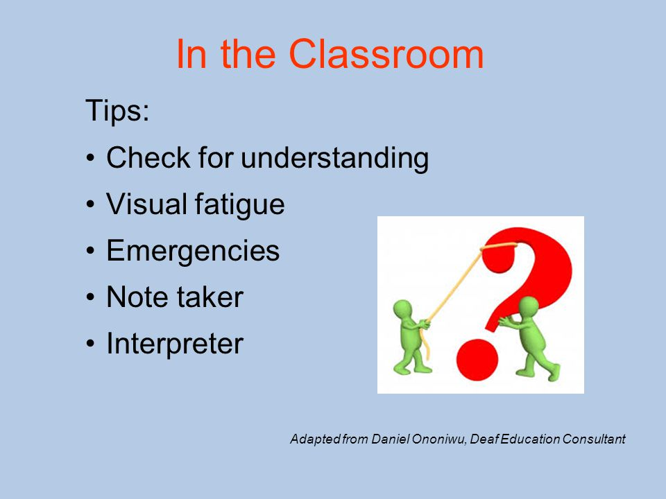 In the Classroom Tips: Check for understanding Visual fatigue Emergencies Note taker Interpreter Adapted from Daniel Ononiwu, Deaf Education Consultan