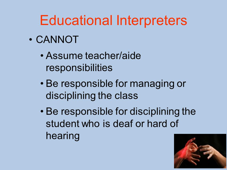 Educational Interpreters CANNOT Assume teacher/aide responsibilities Be responsible for managing or disciplining the class Be responsible for disciplining the student who is deaf or hard of hearing