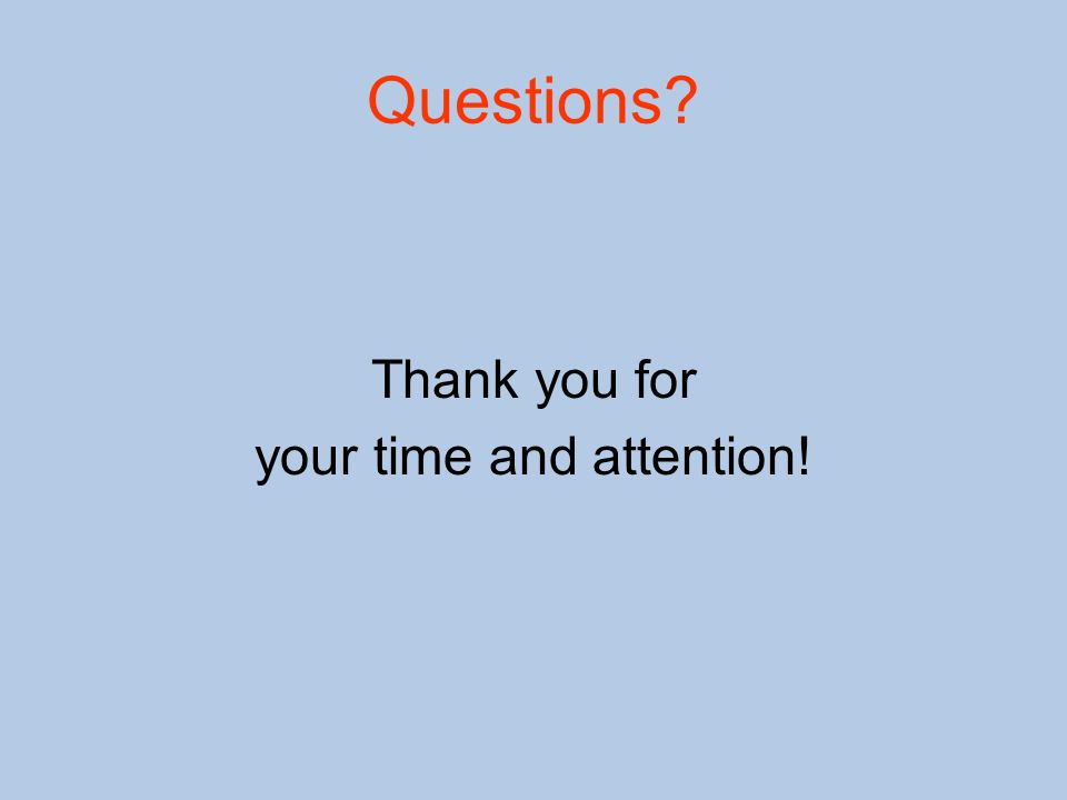 Questions? Thank you for your time and attention!