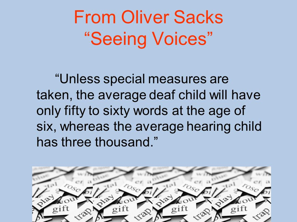 From Oliver Sacks Seeing Voices Unless special measures are taken, the average deaf child will have only fifty to sixty words at the age of six, whereas the average hearing child has three thousand.