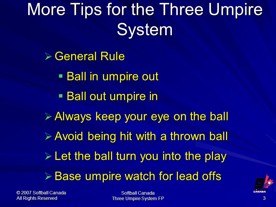 © 2007 Softball Canada All Rights Reserved Softball Canada Three Umpire System FP 3 More Tips for the Three Umpire System  General Rule  Ball in umpire out  Ball out umpire in  Always keep your eye on the ball  Avoid being hit with a thrown ball  Let the ball turn you into the play  Base umpire watch for lead offs
