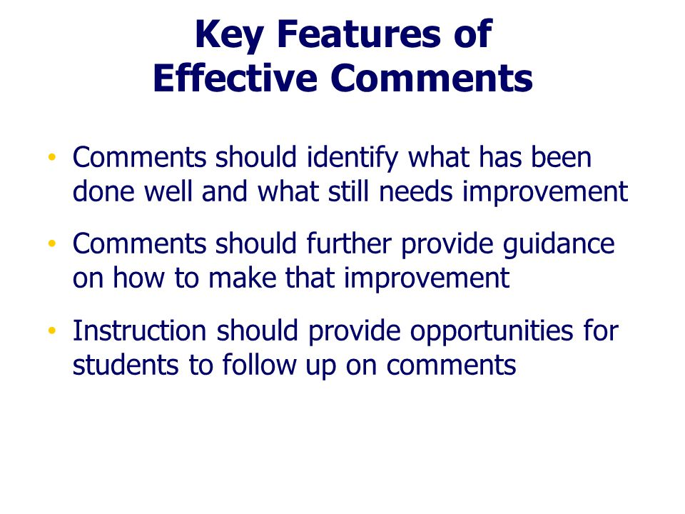 Key Features of Effective Comments Comments should identify what has been done well and what still needs improvement Comments should further provide g