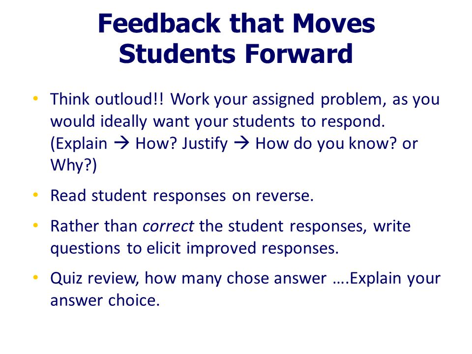 Feedback that Moves Students Forward Think outloud!! Work your assigned problem, as you would ideally want your students to respond. (Explain  How? J