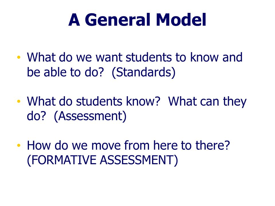 A General Model What do we want students to know and be able to do? (Standards) What do students know? What can they do? (Assessment) How do we move f