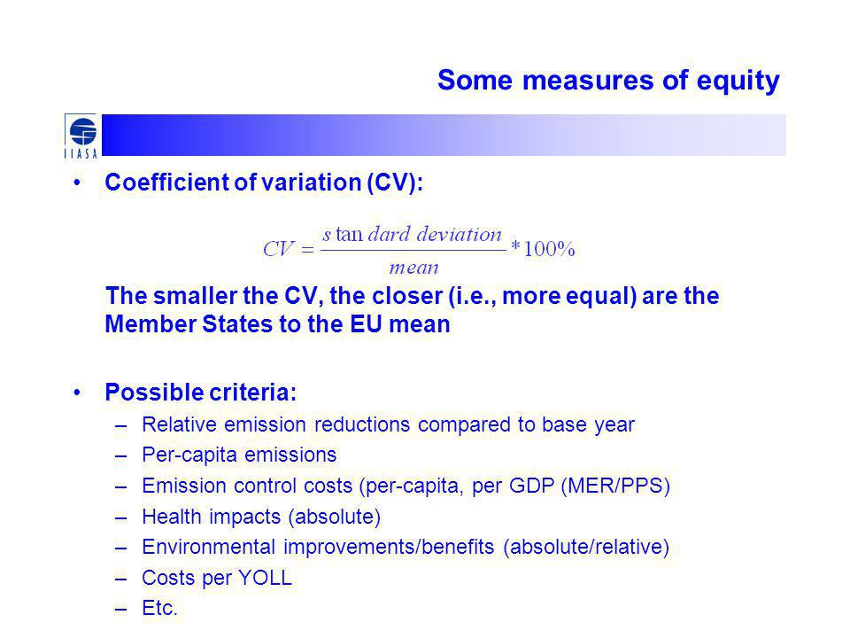 Some measures of equity Coefficient of variation (CV): The smaller the CV, the closer (i.e., more equal) are the Member States to the EU mean Possible criteria: –Relative emission reductions compared to base year –Per-capita emissions –Emission control costs (per-capita, per GDP (MER/PPS) –Health impacts (absolute) –Environmental improvements/benefits (absolute/relative) –Costs per YOLL –Etc.