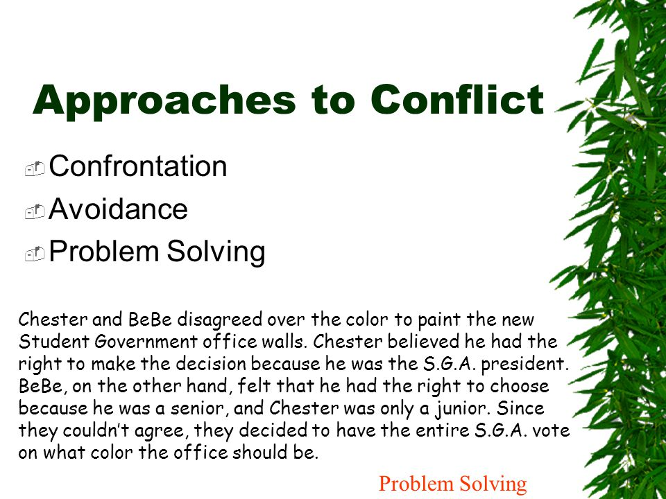 Approaches to Conflict  Confrontation  Avoidance  Problem Solving Chester and BeBe disagreed over the color to paint the new Student Government off