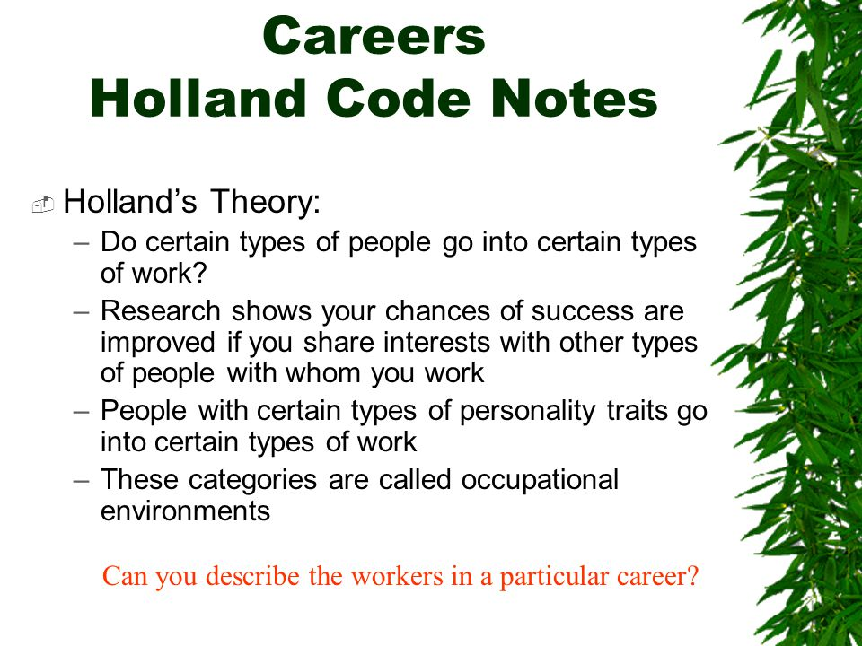 Careers Holland Code Notes  Holland's Theory: –Do certain types of people go into certain types of work? –Research shows your chances of success are