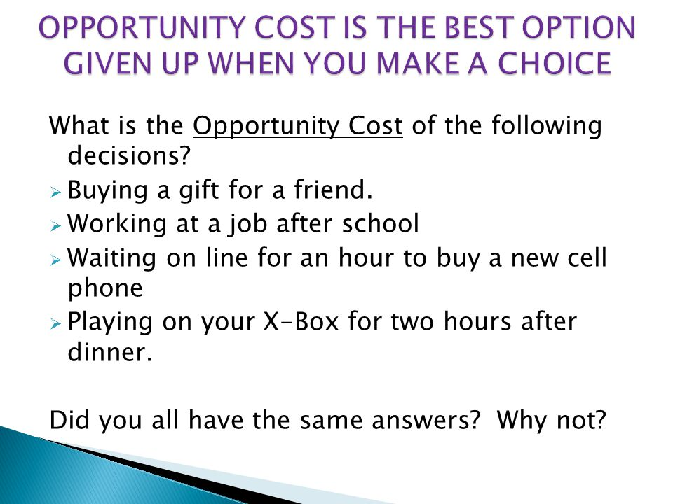 What is the Opportunity Cost of the following decisions?  Buying a gift for a friend.  Working at a job after school  Waiting on line for an hour t