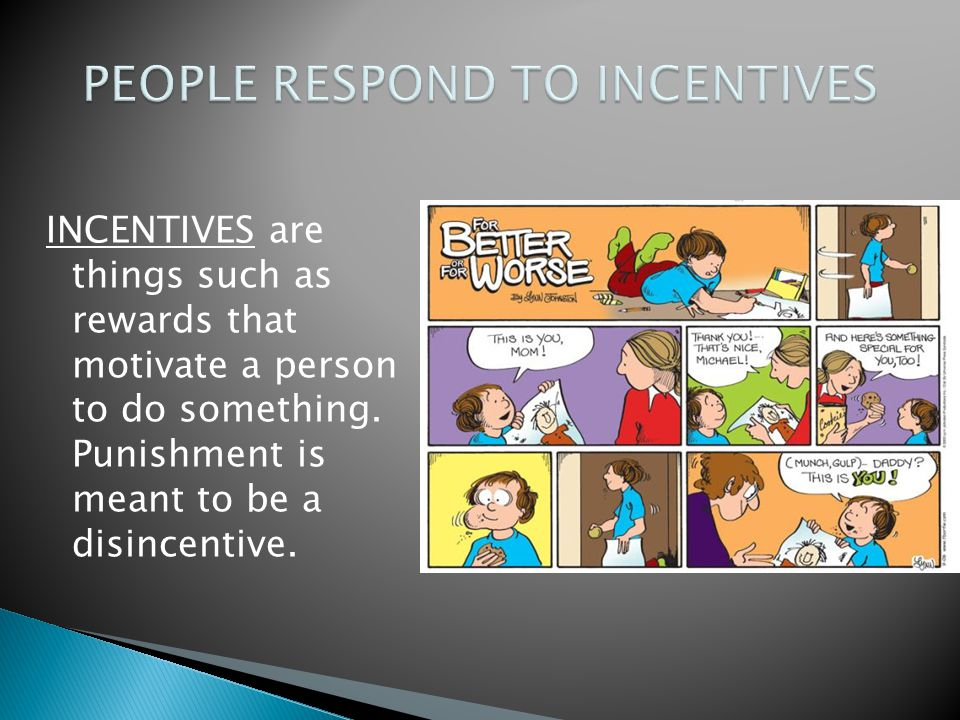 INCENTIVES are things such as rewards that motivate a person to do something. Punishment is meant to be a disincentive.