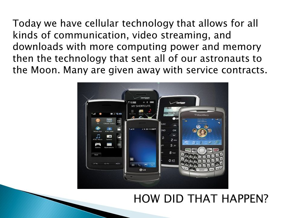 Today we have cellular technology that allows for all kinds of communication, video streaming, and downloads with more computing power and memory then