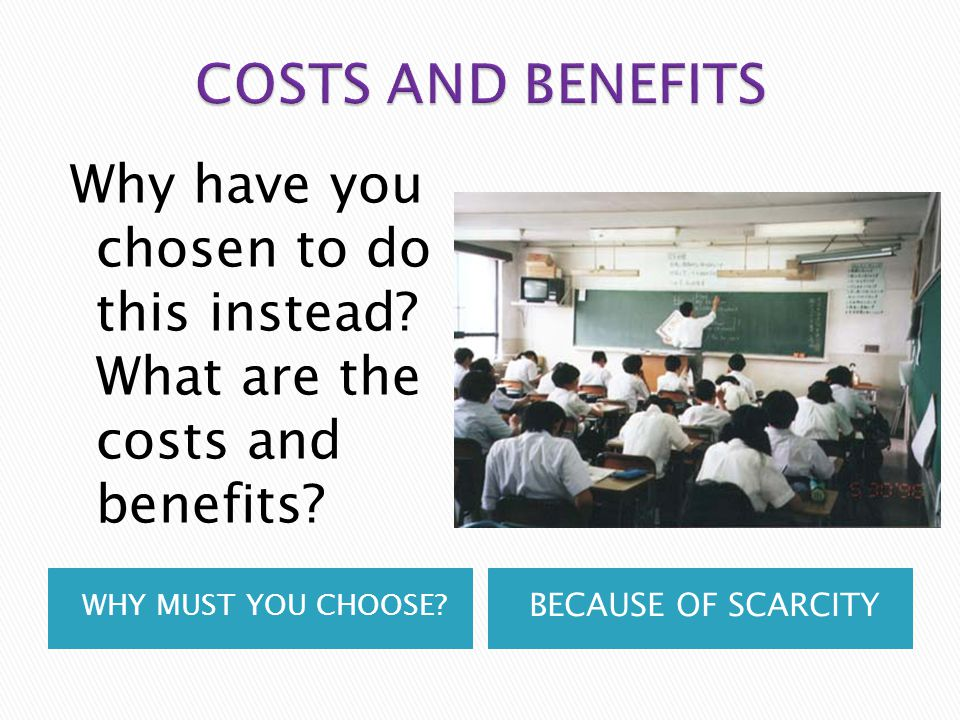 WHY MUST YOU CHOOSE? BECAUSE OF SCARCITY Why have you chosen to do this instead? What are the costs and benefits?