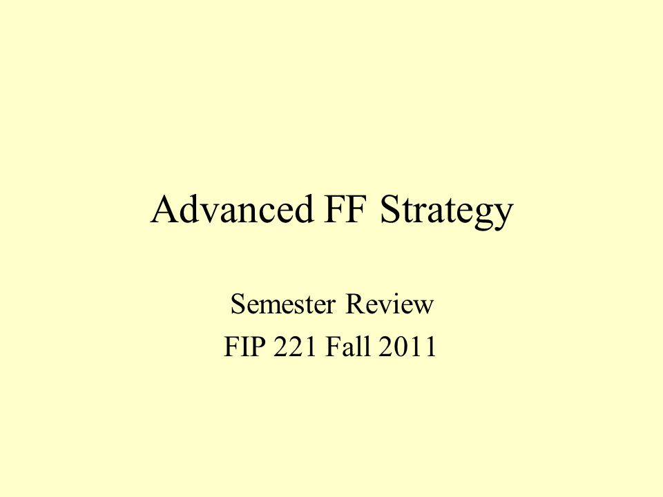 Advanced FF Strategy Semester Review FIP 221 Fall 2011