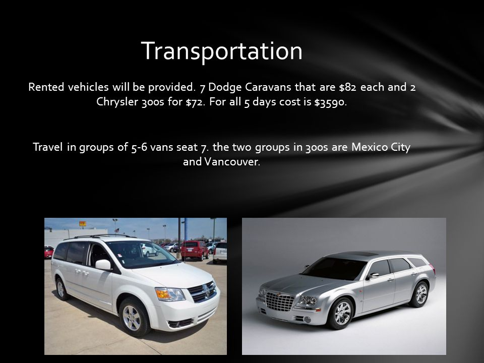 Rented vehicles will be provided. 7 Dodge Caravans that are $82 each and 2 Chrysler 300s for $72.