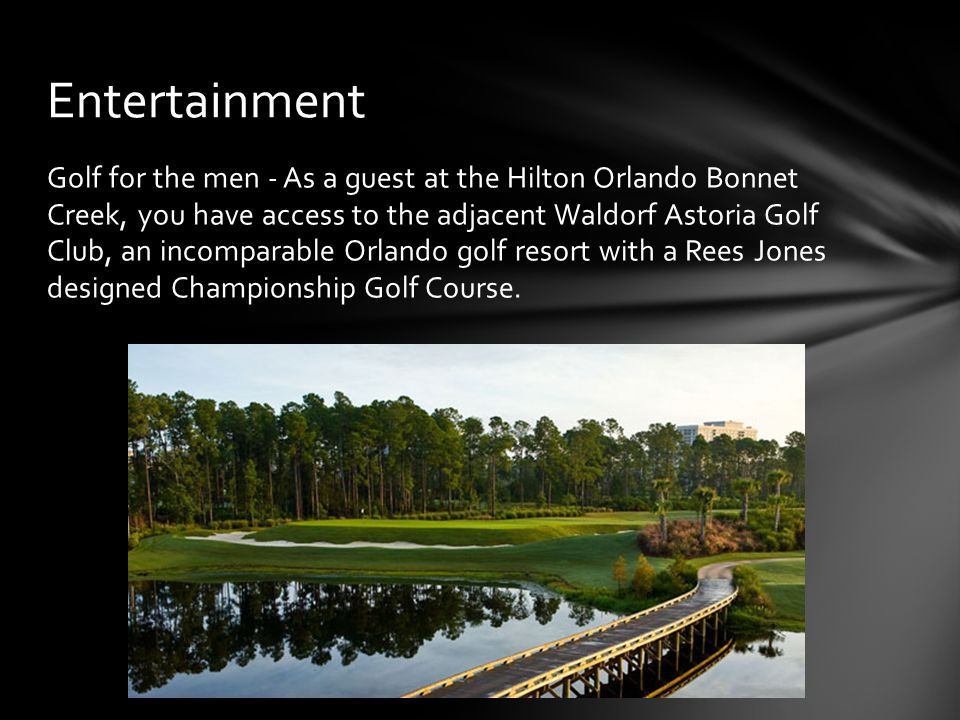 Golf for the men - As a guest at the Hilton Orlando Bonnet Creek, you have access to the adjacent Waldorf Astoria Golf Club, an incomparable Orlando golf resort with a Rees Jones designed Championship Golf Course.