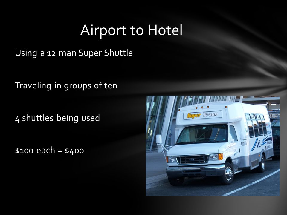 Using a 12 man Super Shuttle Traveling in groups of ten 4 shuttles being used $100 each = $400 Airport to Hotel