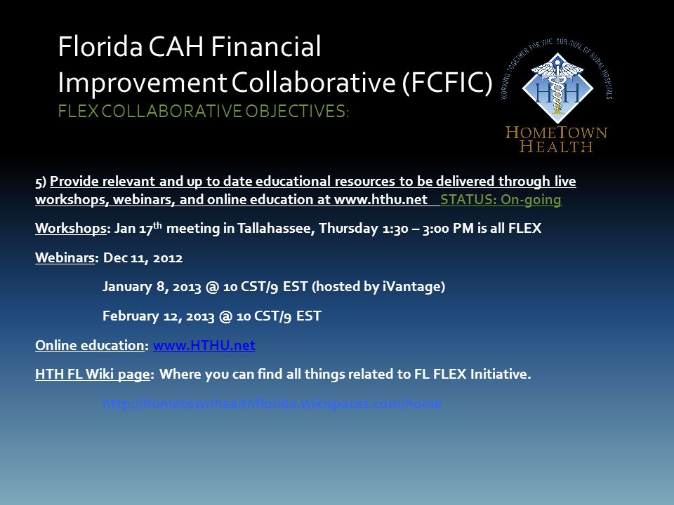 Florida CAH Financial Improvement Collaborative (FCFIC) FLEX COLLABORATIVE OBJECTIVES: 5) Provide relevant and up to date educational resources to be delivered through live workshops, webinars, and online education at www.hthu.net STATUS: On-going Workshops: Jan 17 th meeting in Tallahassee, Thursday 1:30 – 3:00 PM is all FLEX Webinars: Dec 11, 2012 January 8, 2013 @ 10 CST/9 EST (hosted by iVantage) February 12, 2013 @ 10 CST/9 EST Online education: www.HTHU.netwww.HTHU.net HTH FL Wiki page: Where you can find all things related to FL FLEX Initiative.