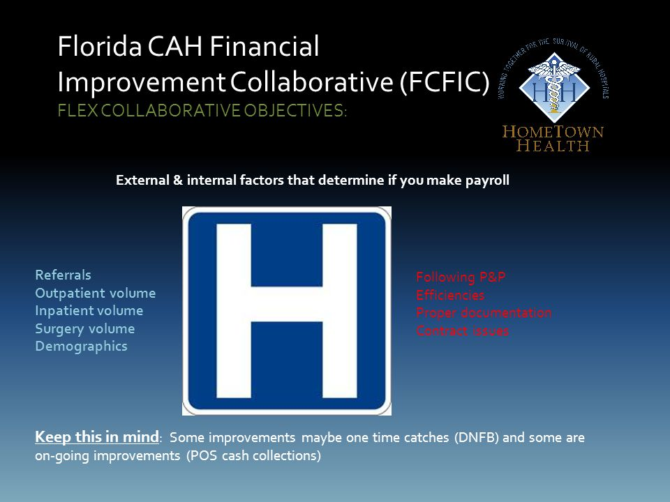 Florida CAH Financial Improvement Collaborative (FCFIC) FLEX COLLABORATIVE OBJECTIVES: External & internal factors that determine if you make payroll Referrals Outpatient volume Inpatient volume Surgery volume Demographics Keep this in mind : Some improvements maybe one time catches (DNFB) and some are on-going improvements (POS cash collections) Following P&P Efficiencies Proper documentation Contract issues