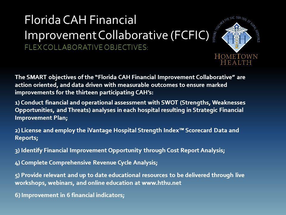 Florida CAH Financial Improvement Collaborative (FCFIC) FLEX COLLABORATIVE OBJECTIVES: The SMART objectives of the Florida CAH Financial Improvement Collaborative are action oriented, and data driven with measurable outcomes to ensure marked improvements for the thirteen participating CAH's: 1) Conduct financial and operational assessment with SWOT (Strengths, Weaknesses Opportunities, and Threats) analyses in each hospital resulting in Strategic Financial Improvement Plan; 2) License and employ the iVantage Hospital Strength Index™ Scorecard Data and Reports; 3) Identify Financial Improvement Opportunity through Cost Report Analysis; 4) Complete Comprehensive Revenue Cycle Analysis; 5) Provide relevant and up to date educational resources to be delivered through live workshops, webinars, and online education at www.hthu.net 6) Improvement in 6 financial indicators;