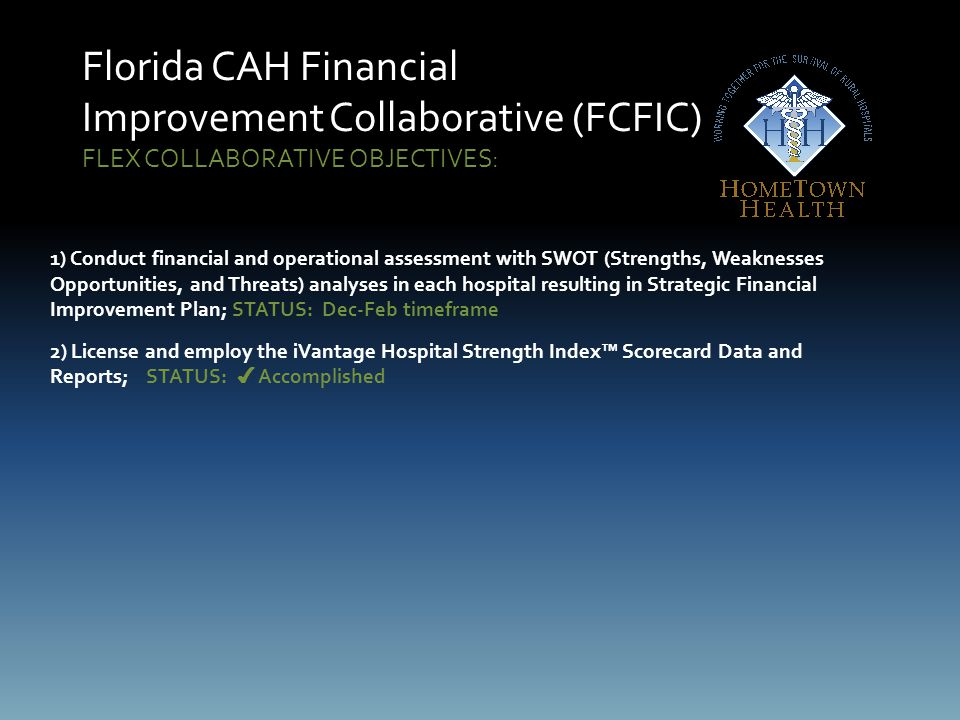 Florida CAH Financial Improvement Collaborative (FCFIC) FLEX COLLABORATIVE OBJECTIVES: 1) Conduct financial and operational assessment with SWOT (Strengths, Weaknesses Opportunities, and Threats) analyses in each hospital resulting in Strategic Financial Improvement Plan; STATUS: Dec-Feb timeframe 2) License and employ the iVantage Hospital Strength Index™ Scorecard Data and Reports;STATUS: ✔ Accomplished