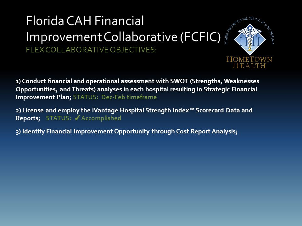 Florida CAH Financial Improvement Collaborative (FCFIC) FLEX COLLABORATIVE OBJECTIVES: 1) Conduct financial and operational assessment with SWOT (Strengths, Weaknesses Opportunities, and Threats) analyses in each hospital resulting in Strategic Financial Improvement Plan; STATUS: Dec-Feb timeframe 2) License and employ the iVantage Hospital Strength Index™ Scorecard Data and Reports;STATUS: ✔ Accomplished 3) Identify Financial Improvement Opportunity through Cost Report Analysis;