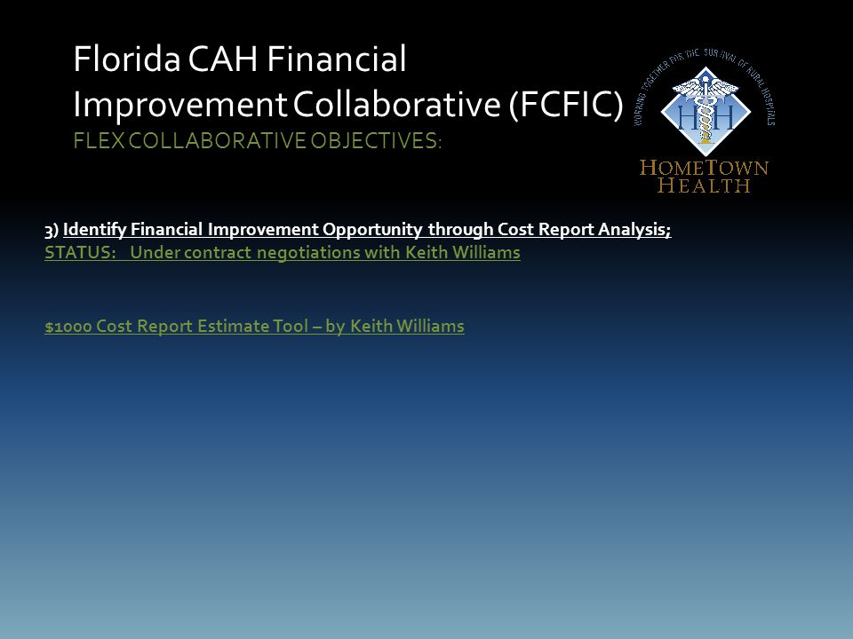 Florida CAH Financial Improvement Collaborative (FCFIC) FLEX COLLABORATIVE OBJECTIVES: 3) Identify Financial Improvement Opportunity through Cost Report Analysis; STATUS: Under contract negotiations with Keith Williams $1000 Cost Report Estimate Tool – by Keith Williams