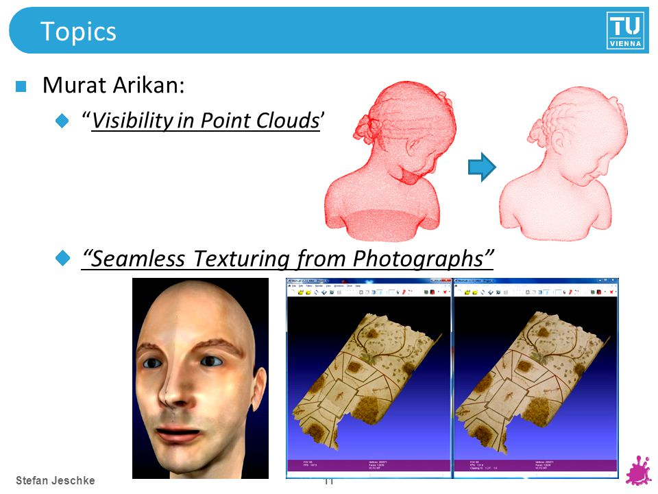 11 Topics Murat Arikan: Visibility in Point Clouds Seamless Texturing from Photographs Stefan Jeschke
