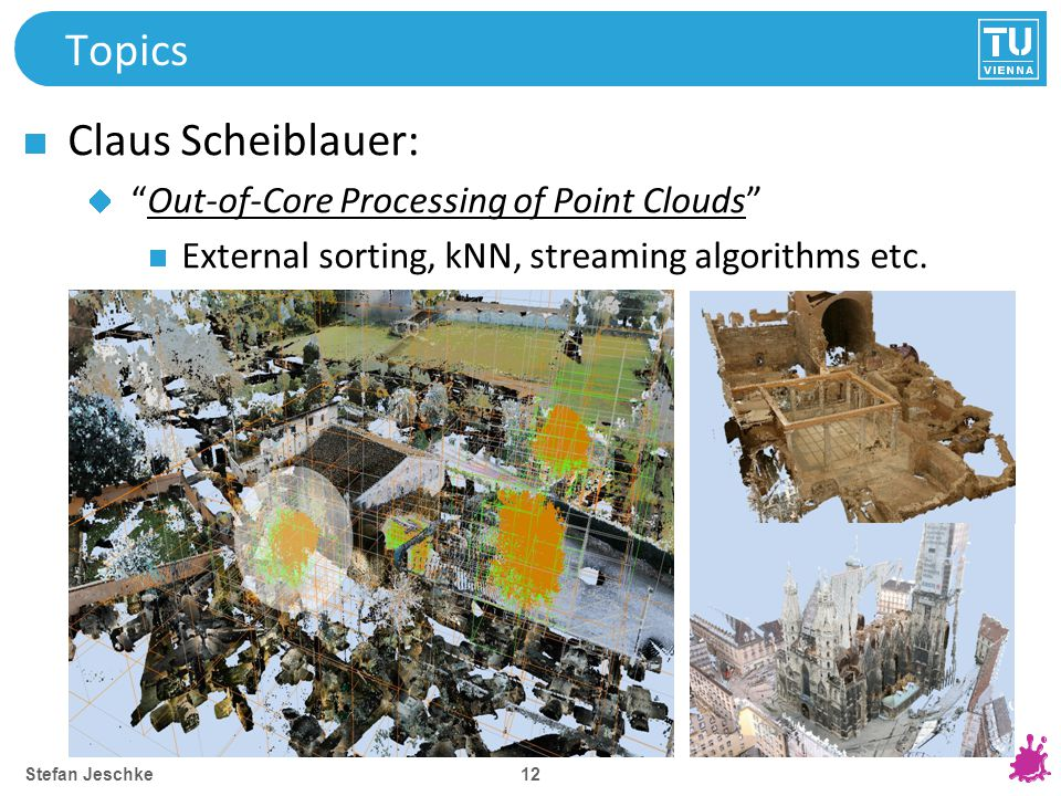 12 Topics Claus Scheiblauer: Out-of-Core Processing of Point Clouds External sorting, kNN, streaming algorithms etc.