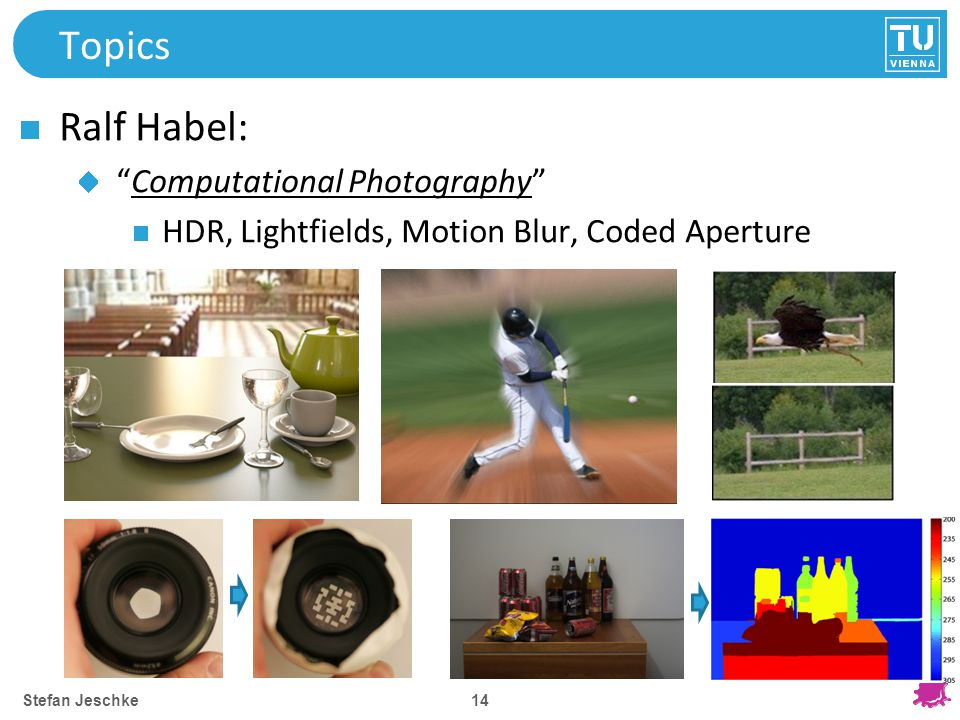 14 Topics Ralf Habel: Computational Photography HDR, Lightfields, Motion Blur, Coded Aperture Stefan Jeschke