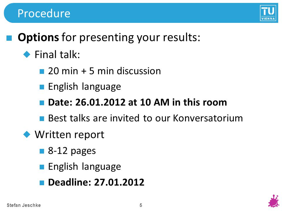 5 Procedure Options for presenting your results: Final talk: 20 min + 5 min discussion English language Date: 26.01.2012 at 10 AM in this room Best talks are invited to our Konversatorium Written report 8-12 pages English language Deadline: 27.01.2012 Stefan Jeschke