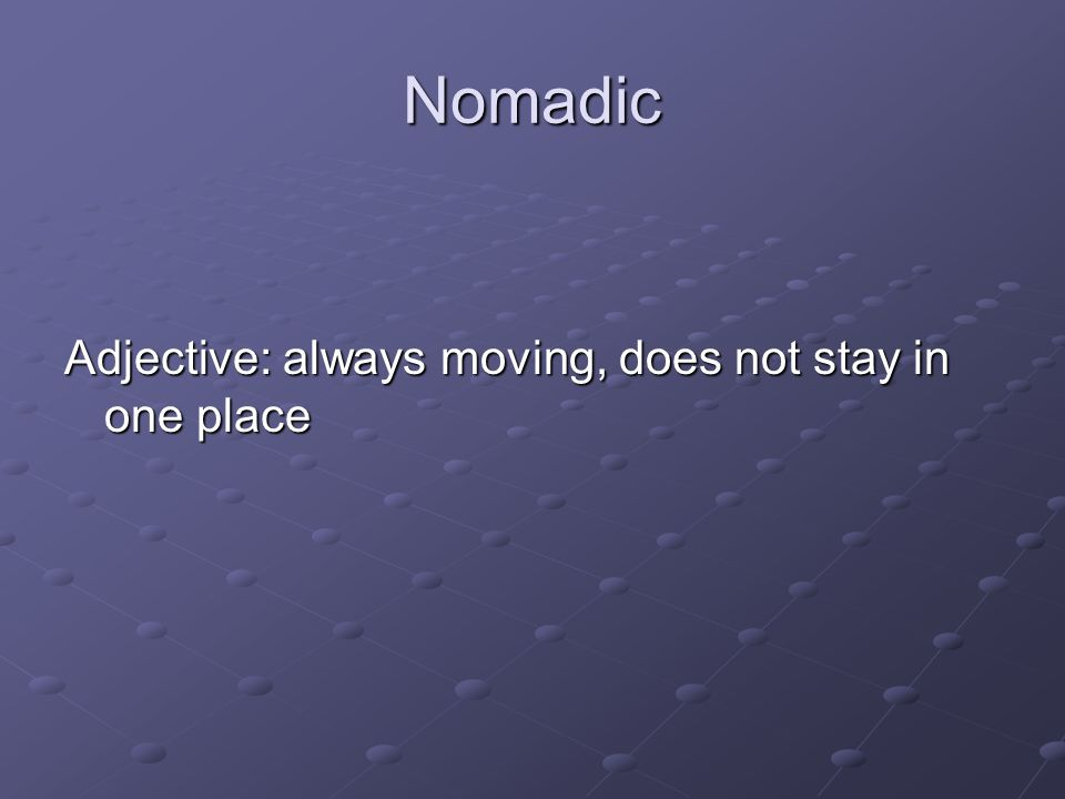Nomadic Adjective: always moving, does not stay in one place
