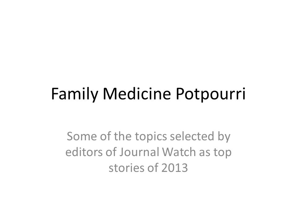Family Medicine Potpourri Some of the topics selected by editors of Journal Watch as top stories of 2013