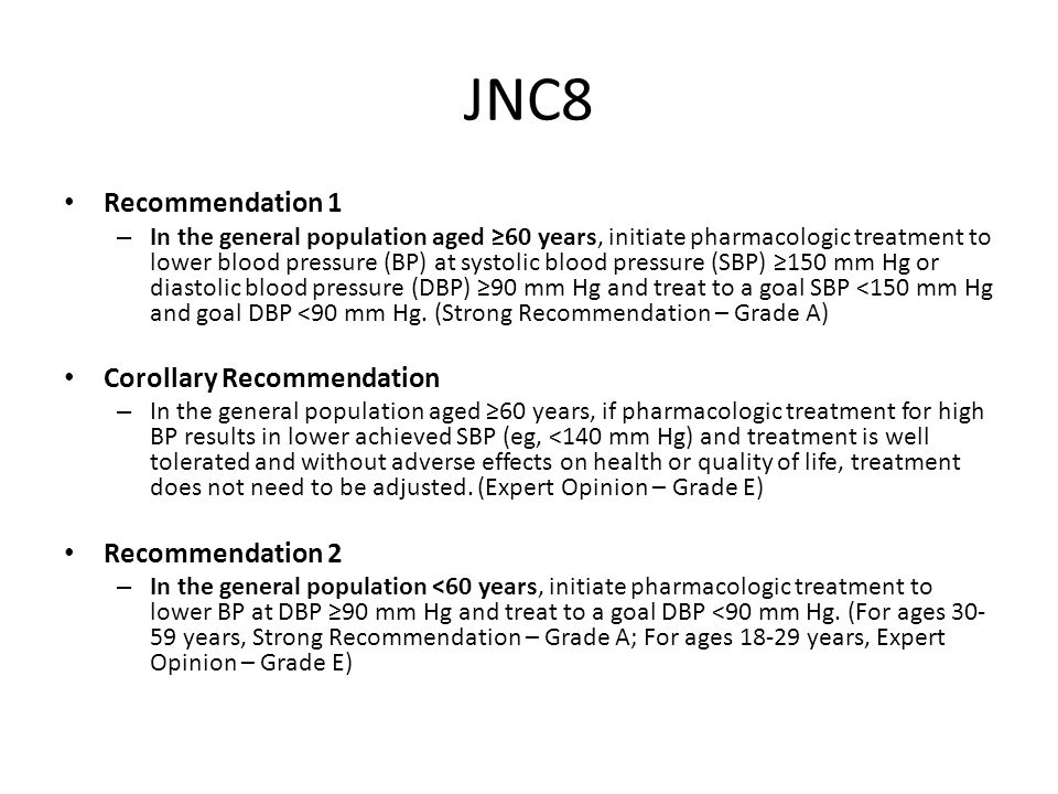 JNC8 Recommendation 1 – In the general population aged ≥60 years, initiate pharmacologic treatment to lower blood pressure (BP) at systolic blood pressure (SBP) ≥150 mm Hg or diastolic blood pressure (DBP) ≥90 mm Hg and treat to a goal SBP <150 mm Hg and goal DBP <90 mm Hg.