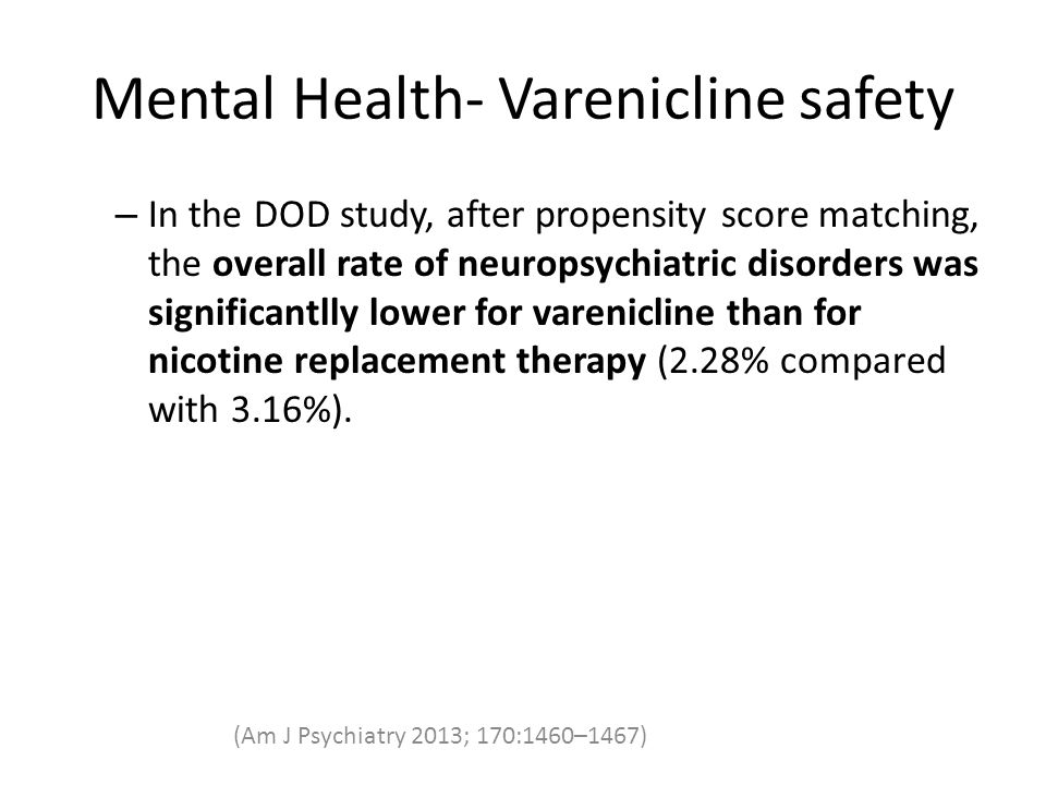 Mental Health- Varenicline safety – In the DOD study, after propensity score matching, the overall rate of neuropsychiatric disorders was significantlly lower for varenicline than for nicotine replacement therapy (2.28% compared with 3.16%).