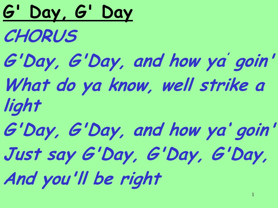 1 G Day, G Day CHORUS G Day, G Day, and how ya ' goin What do ya know, well strike a light G Day, G Day, and how ya' goin Just say G Day, G Day, G Day, And you ll be right
