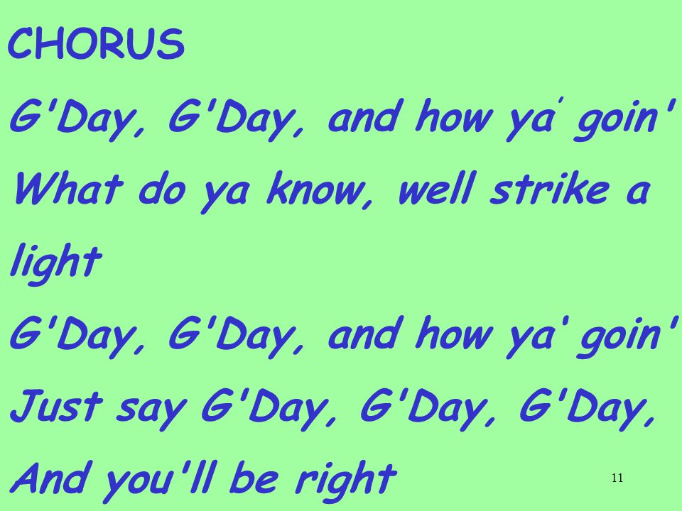 11 CHORUS G Day, G Day, and how ya ' goin What do ya know, well strike a light G Day, G Day, and how ya' goin Just say G Day, G Day, G Day, And you ll be right