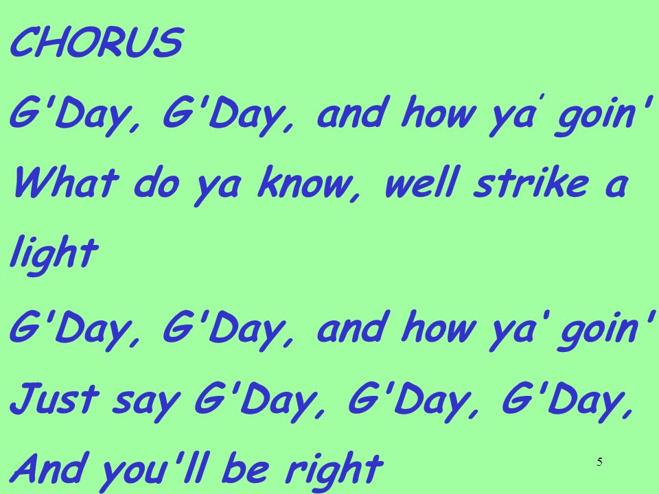 5 CHORUS G Day, G Day, and how ya ' goin What do ya know, well strike a light G Day, G Day, and how ya' goin Just say G Day, G Day, G Day, And you ll be right
