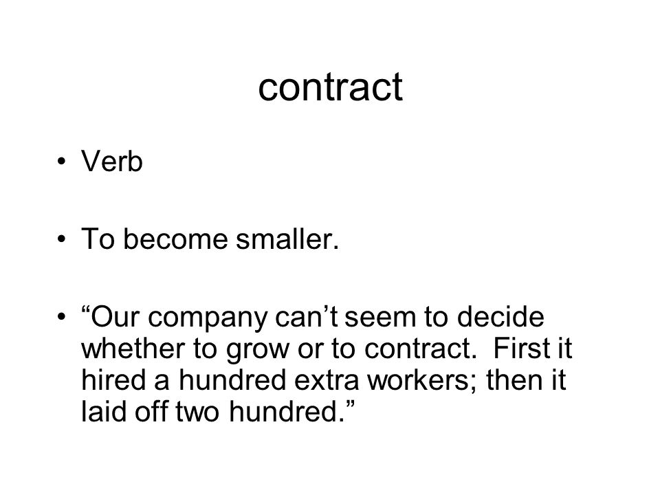 contract Verb To become smaller. Our company can't seem to decide whether to grow or to contract.