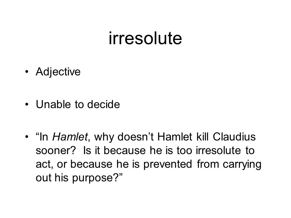 irresolute Adjective Unable to decide In Hamlet, why doesn't Hamlet kill Claudius sooner.